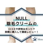 NULL除毛クリームの口コミや評判はホント?実際に購入して徹底レビュー!